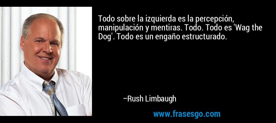 Todo sobre la izquierda es la percepción, manipulación y mentiras. Todo. Todo es 'Wag the Dog'. Todo es un engaño estructurado. – Rush Limbaugh
