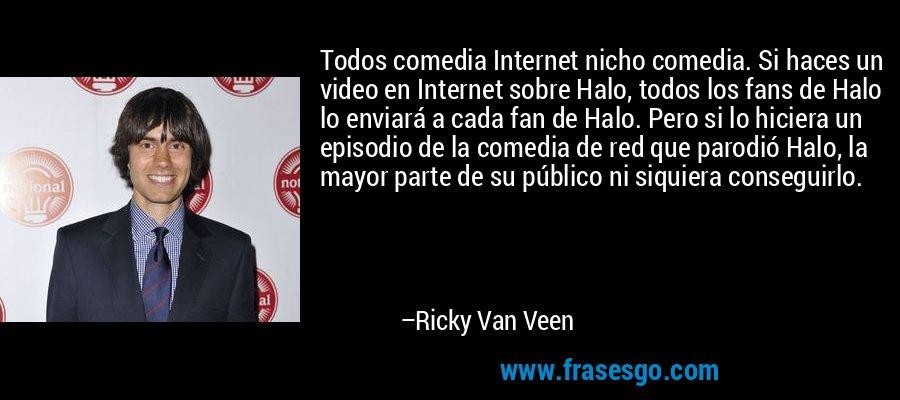 Todos comedia Internet nicho comedia. Si haces un video en Internet sobre Halo, todos los fans de Halo lo enviará a cada fan de Halo. Pero si lo hiciera un episodio de la comedia de red que parodió Halo, la mayor parte de su público ni siquiera conseguirlo. – Ricky Van Veen
