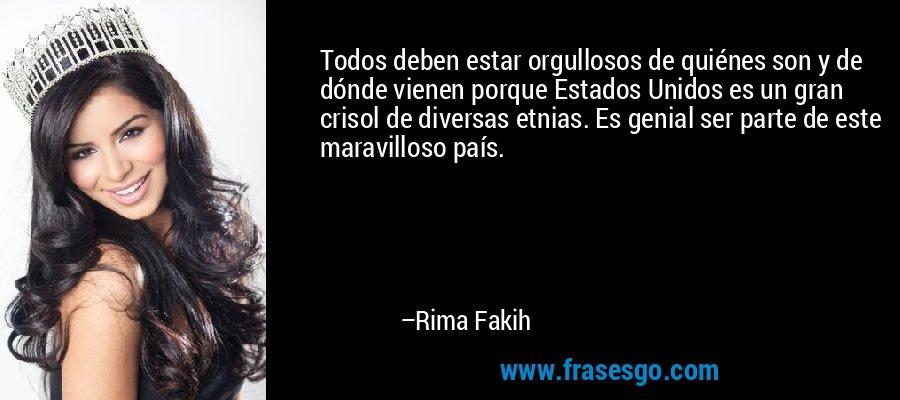 Todos deben estar orgullosos de quiénes son y de dónde vienen porque Estados Unidos es un gran crisol de diversas etnias. Es genial ser parte de este maravilloso país. – Rima Fakih
