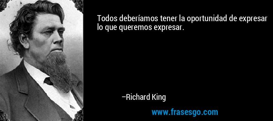 Todos deberíamos tener la oportunidad de expresar lo que queremos expresar. – Richard King