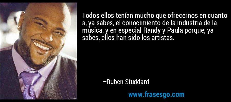 Todos ellos tenían mucho que ofrecernos en cuanto a, ya sabes, el conocimiento de la industria de la música, y en especial Randy y Paula porque, ya sabes, ellos han sido los artistas. – Ruben Studdard