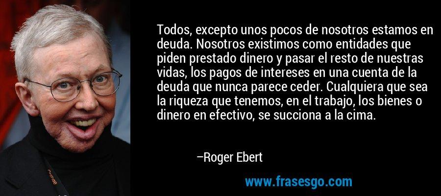 Todos, excepto unos pocos de nosotros estamos en deuda. Nosotros existimos como entidades que piden prestado dinero y pasar el resto de nuestras vidas, los pagos de intereses en una cuenta de la deuda que nunca parece ceder. Cualquiera que sea la riqueza que tenemos, en el trabajo, los bienes o dinero en efectivo, se succiona a la cima. – Roger Ebert