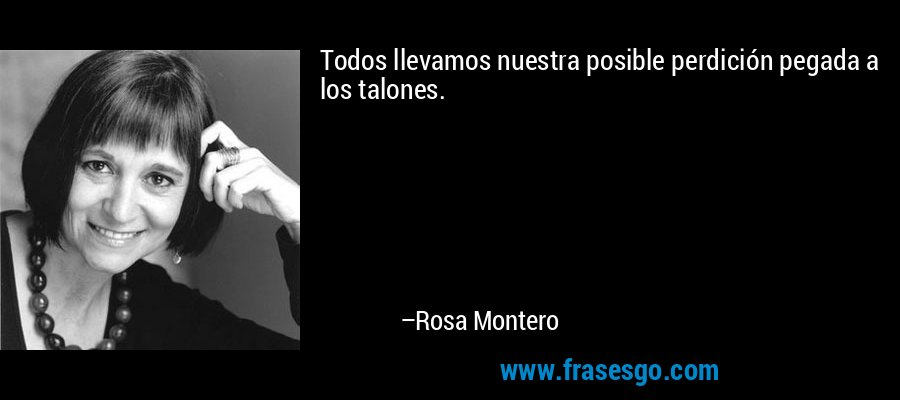 Todos llevamos nuestra posible perdición pegada a los talones. – Rosa Montero