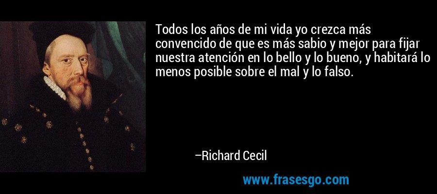 Todos los años de mi vida yo crezca más convencido de que es más sabio y mejor para fijar nuestra atención en lo bello y lo bueno, y habitará lo menos posible sobre el mal y lo falso. – Richard Cecil