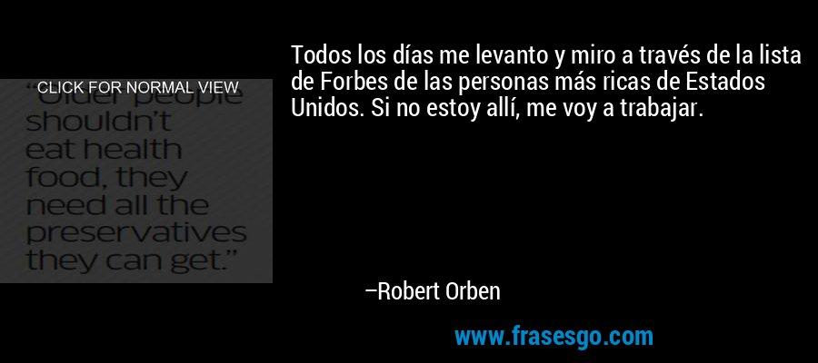 Todos los días me levanto y miro a través de la lista de Forbes de las personas más ricas de Estados Unidos. Si no estoy allí, me voy a trabajar. – Robert Orben