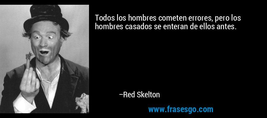 Todos los hombres cometen errores, pero los hombres casados se enteran de ellos antes. – Red Skelton
