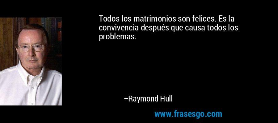Todos los matrimonios son felices. Es la convivencia después que causa todos los problemas. – Raymond Hull