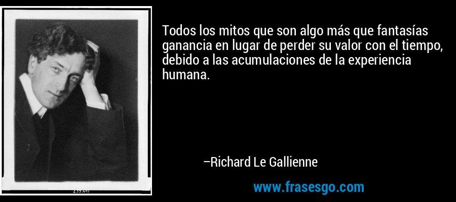 Todos los mitos que son algo más que fantasías ganancia en lugar de perder su valor con el tiempo, debido a las acumulaciones de la experiencia humana. – Richard Le Gallienne