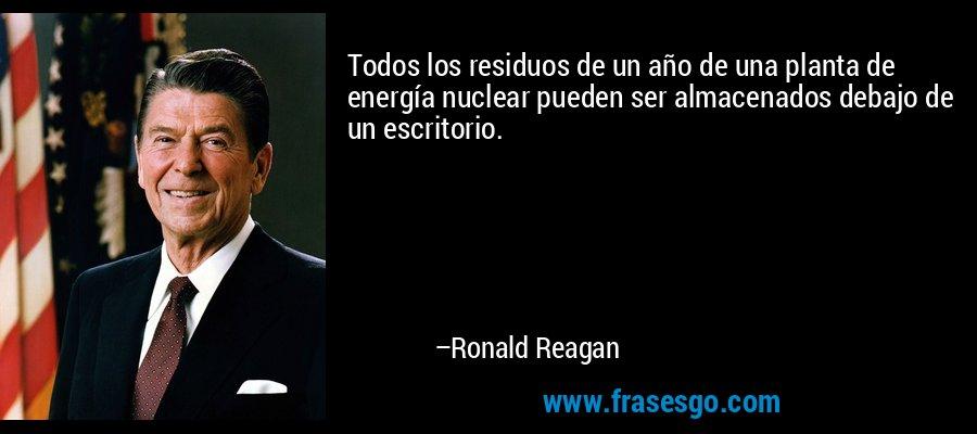Todos los residuos de un año de una planta de energía nuclear pueden ser almacenados debajo de un escritorio. – Ronald Reagan
