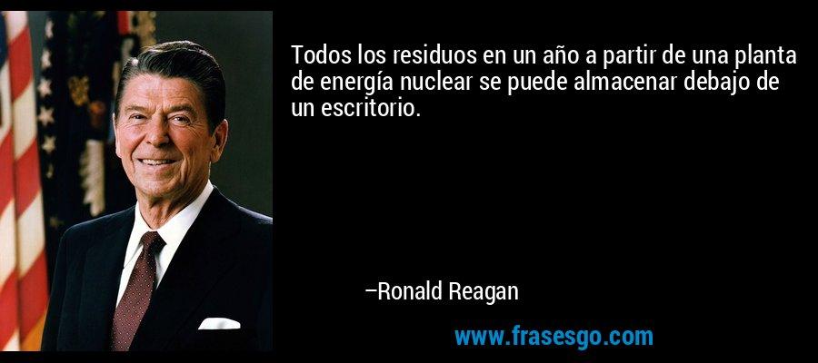 Todos los residuos en un año a partir de una planta de energía nuclear se puede almacenar debajo de un escritorio. – Ronald Reagan