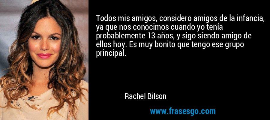 Todos mis amigos, considero amigos de la infancia, ya que nos conocimos cuando yo tenía probablemente 13 años, y sigo siendo amigo de ellos hoy. Es muy bonito que tengo ese grupo principal. – Rachel Bilson