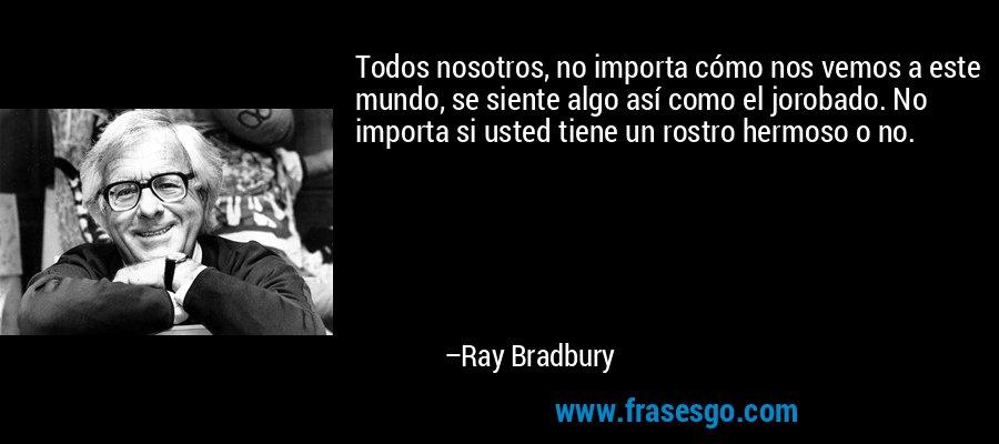 Todos nosotros, no importa cómo nos vemos a este mundo, se siente algo así como el jorobado. No importa si usted tiene un rostro hermoso o no. – Ray Bradbury