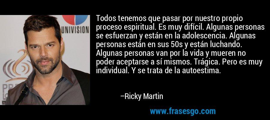 Todos tenemos que pasar por nuestro propio proceso espiritual. Es muy difícil. Algunas personas se esfuerzan y están en la adolescencia. Algunas personas están en sus 50s y están luchando. Algunas personas van por la vida y mueren no poder aceptarse a sí mismos. Trágica. Pero es muy individual. Y se trata de la autoestima. – Ricky Martin