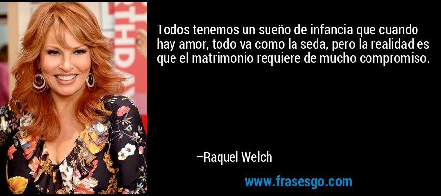 Todos tenemos un sueño de infancia que cuando hay amor, todo va como la seda, pero la realidad es que el matrimonio requiere de mucho compromiso. – Raquel Welch