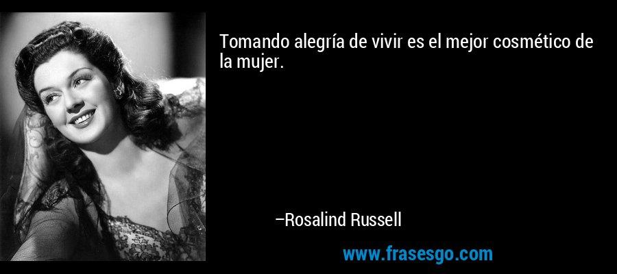 Tomando alegría de vivir es el mejor cosmético de la mujer. – Rosalind Russell