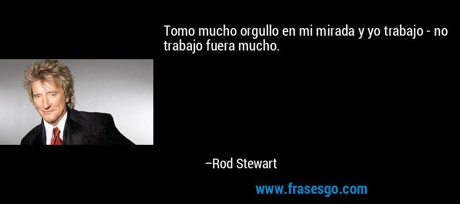 Tomo mucho orgullo en mi mirada y yo trabajo - no trabajo fuera mucho. – Rod Stewart