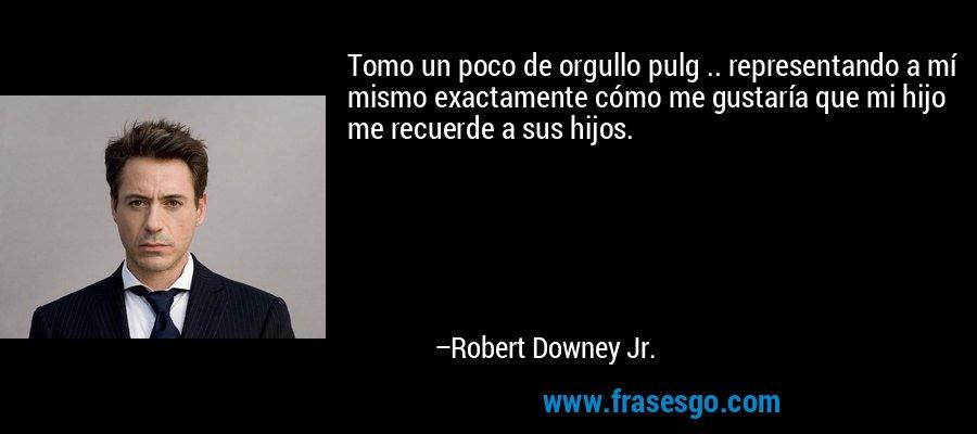 Tomo un poco de orgullo pulg .. representando a mí mismo exactamente cómo me gustaría que mi hijo me recuerde a sus hijos. – Robert Downey Jr.