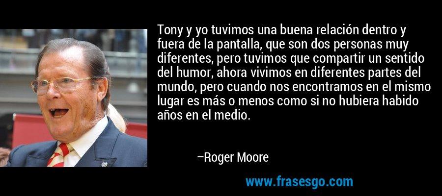 Tony y yo tuvimos una buena relación dentro y fuera de la pantalla, que son dos personas muy diferentes, pero tuvimos que compartir un sentido del humor, ahora vivimos en diferentes partes del mundo, pero cuando nos encontramos en el mismo lugar es más o menos como si no hubiera habido años en el medio. – Roger Moore