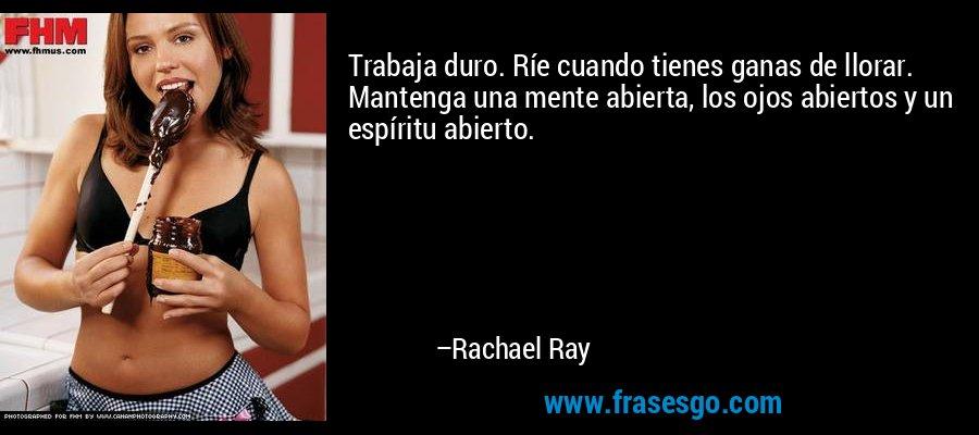 Trabaja duro. Ríe cuando tienes ganas de llorar. Mantenga una mente abierta, los ojos abiertos y un espíritu abierto. – Rachael Ray