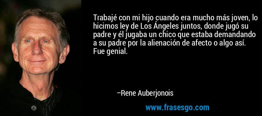 Trabajé con mi hijo cuando era mucho más joven, lo hicimos ley de Los Ángeles juntos, donde jugó su padre y él jugaba un chico que estaba demandando a su padre por la alienación de afecto o algo así. Fue genial. – Rene Auberjonois