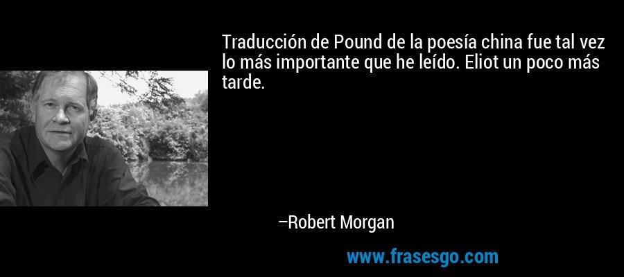 Traducción de Pound de la poesía china fue tal vez lo más importante que he leído. Eliot un poco más tarde. – Robert Morgan