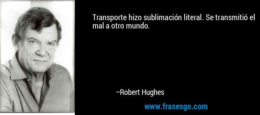 Transporte hizo sublimación literal. Se transmitió el mal a otro mundo. – Robert Hughes