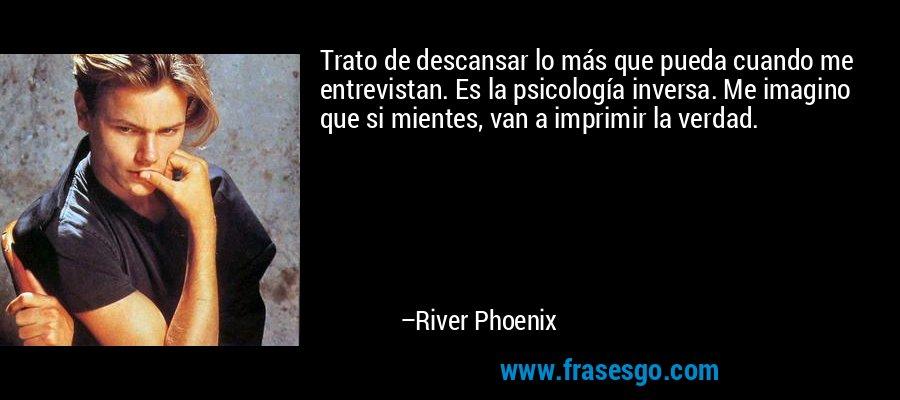 Trato de descansar lo más que pueda cuando me entrevistan. Es la psicología inversa. Me imagino que si mientes, van a imprimir la verdad. – River Phoenix