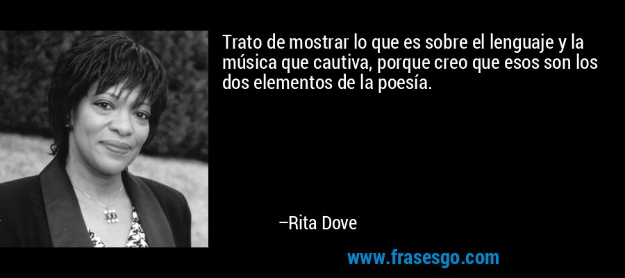 Trato de mostrar lo que es sobre el lenguaje y la música que cautiva, porque creo que esos son los dos elementos de la poesía. – Rita Dove