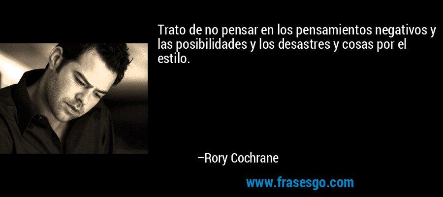 Trato de no pensar en los pensamientos negativos y las posibilidades y los desastres y cosas por el estilo. – Rory Cochrane