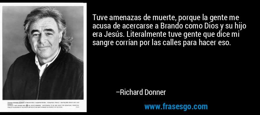 Tuve amenazas de muerte, porque la gente me acusa de acercarse a Brando como Dios y su hijo era Jesús. Literalmente tuve gente que dice mi sangre corrían por las calles para hacer eso. – Richard Donner