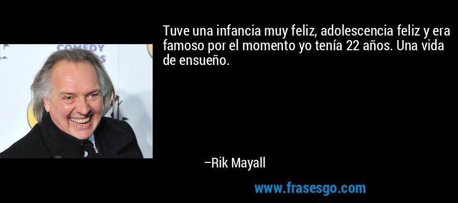 Tuve una infancia muy feliz, adolescencia feliz y era famoso por el momento yo tenía 22 años. Una vida de ensueño. – Rik Mayall