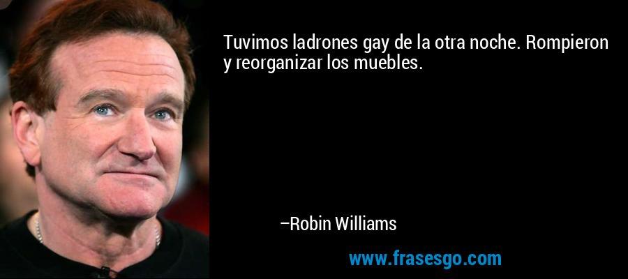 Tuvimos ladrones gay de la otra noche. Rompieron y reorganizar los muebles. – Robin Williams