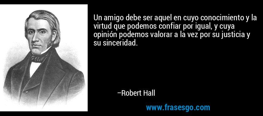 Un amigo debe ser aquel en cuyo conocimiento y la virtud que podemos confiar por igual, y cuya opinión podemos valorar a la vez por su justicia y su sinceridad. – Robert Hall