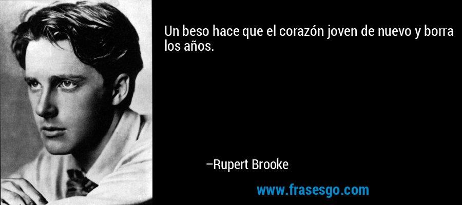 Un beso hace que el corazón joven de nuevo y borra los años. – Rupert Brooke
