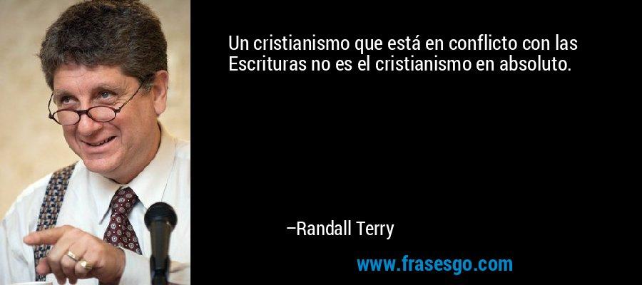 Un cristianismo que está en conflicto con las Escrituras no es el cristianismo en absoluto. – Randall Terry