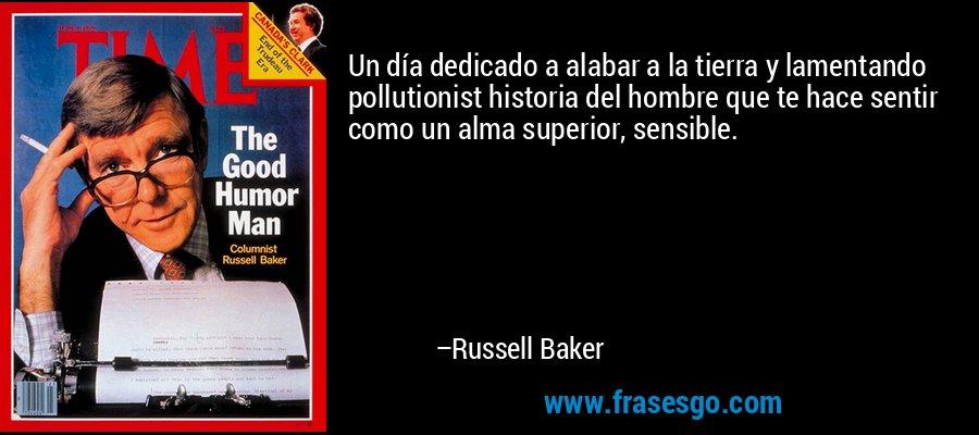 Un día dedicado a alabar a la tierra y lamentando pollutionist historia del hombre que te hace sentir como un alma superior, sensible. – Russell Baker