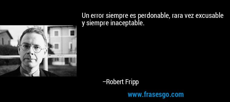 Un error siempre es perdonable, rara vez excusable y siempre inaceptable. – Robert Fripp