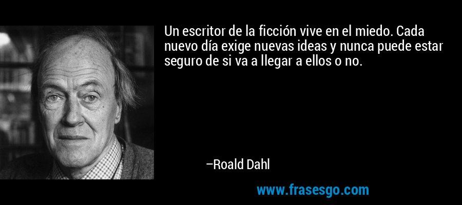 Un escritor de la ficción vive en el miedo. Cada nuevo día exige nuevas ideas y nunca puede estar seguro de si va a llegar a ellos o no. – Roald Dahl