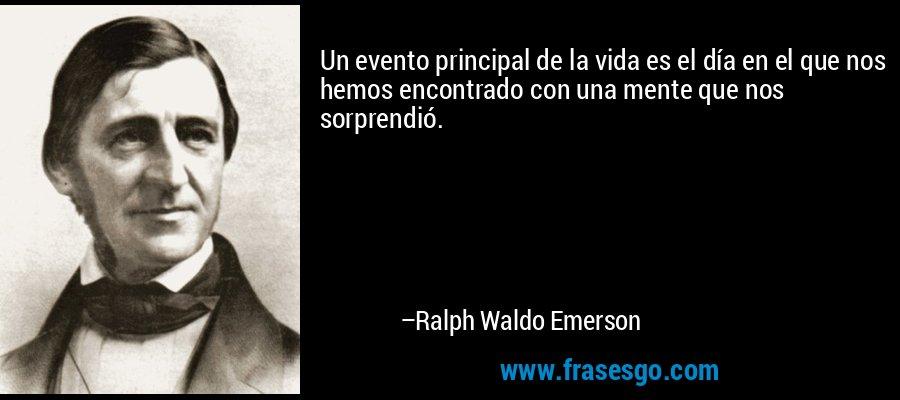 Un evento principal de la vida es el día en el que nos hemos encontrado con una mente que nos sorprendió. – Ralph Waldo Emerson