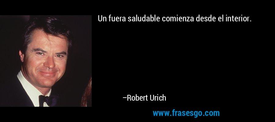Un fuera saludable comienza desde el interior. – Robert Urich