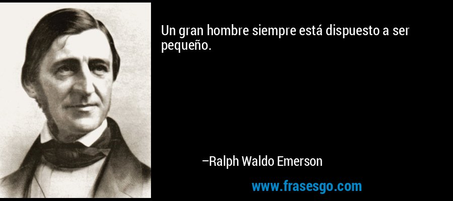 Un gran hombre siempre está dispuesto a ser pequeño. – Ralph Waldo Emerson