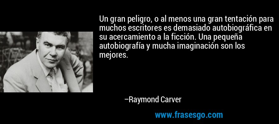 Un gran peligro, o al menos una gran tentación para muchos escritores es demasiado autobiográfica en su acercamiento a la ficción. Una pequeña autobiografía y mucha imaginación son los mejores. – Raymond Carver