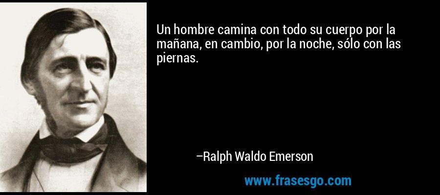 Un hombre camina con todo su cuerpo por la mañana, en cambio, por la noche, sólo con las piernas. – Ralph Waldo Emerson