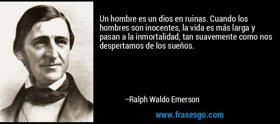 Un hombre es un dios en ruinas. Cuando los hombres son inocentes, la vida es más larga y pasan a la inmortalidad, tan suavemente como nos despertamos de los sueños. – Ralph Waldo Emerson