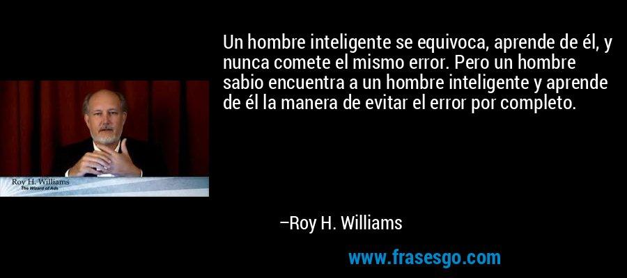 Un hombre inteligente se equivoca, aprende de él, y nunca comete el mismo error. Pero un hombre sabio encuentra a un hombre inteligente y aprende de él la manera de evitar el error por completo. – Roy H. Williams