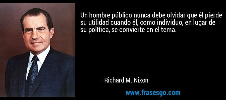 Un hombre público nunca debe olvidar que él pierde su utilidad cuando él, como individuo, en lugar de su política, se convierte en el tema. – Richard M. Nixon