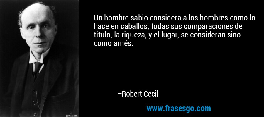 Un hombre sabio considera a los hombres como lo hace en caballos; todas sus comparaciones de titulo, la riqueza, y el lugar, se consideran sino como arnés. – Robert Cecil
