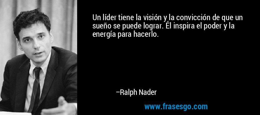 Un líder tiene la visión y la convicción de que un sueño se puede lograr. Él inspira el poder y la energía para hacerlo. – Ralph Nader
