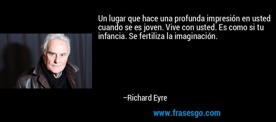 Un lugar que hace una profunda impresión en usted cuando se es joven. Vive con usted. Es como si tu infancia. Se fertiliza la imaginación. – Richard Eyre