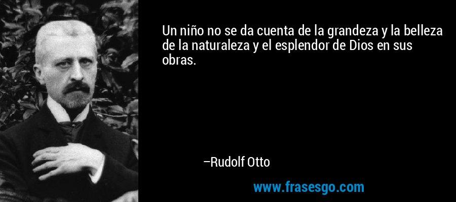 Un niño no se da cuenta de la grandeza y la belleza de la naturaleza y el esplendor de Dios en sus obras. – Rudolf Otto